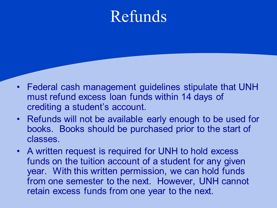 Refunds Federal cash management guidelines stipulate that UNH must refund excess loan funds within 14 days of crediting a student's account.