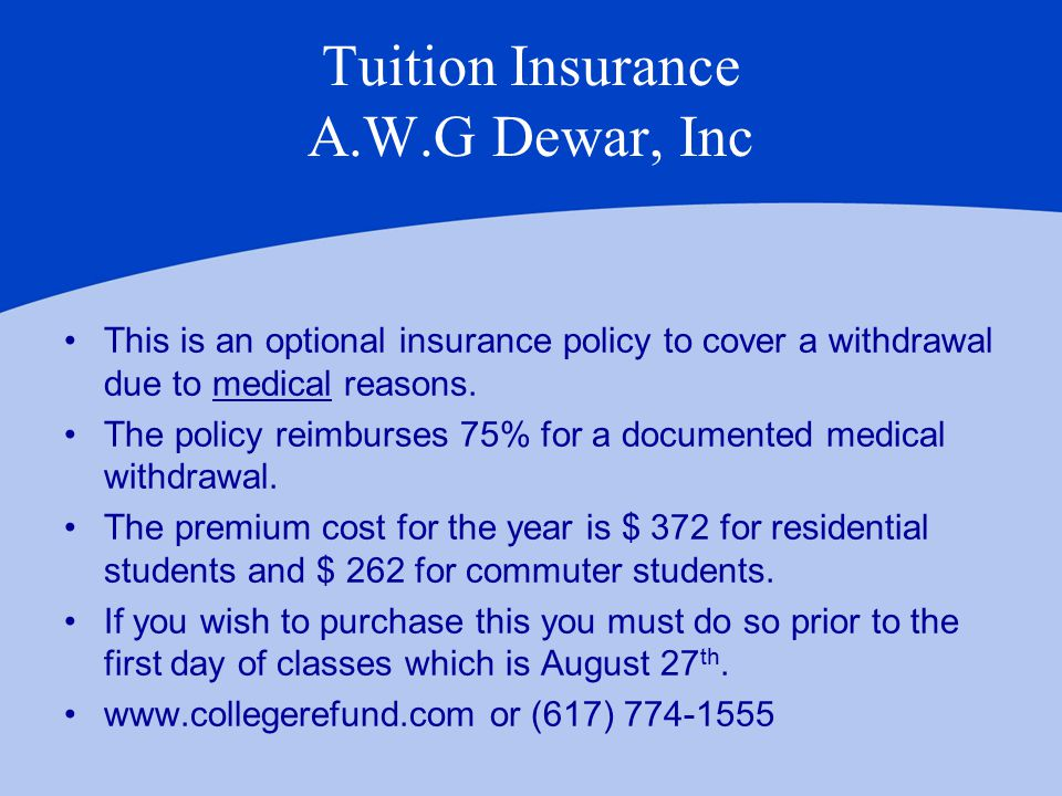 Tuition Insurance A.W.G Dewar, Inc This is an optional insurance policy to cover a withdrawal due to medical reasons.