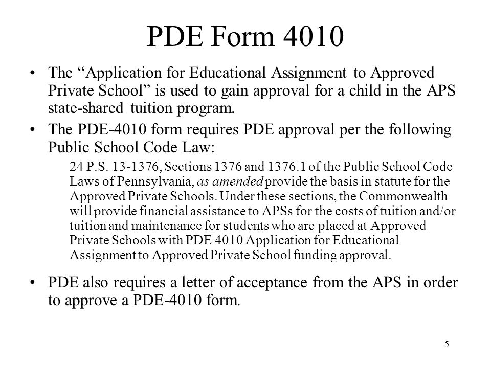 6 PDE Form 4011 For a student who has already been approved through the PDE- 4010 process, the Request for Change in Approved Private School Assignment is used to change the following: * pupil withdrawal * change in tuition status * change in district of residence (gaining SD must sign form) This form requires a signature from the APS, the SD and then final approval from PDE.