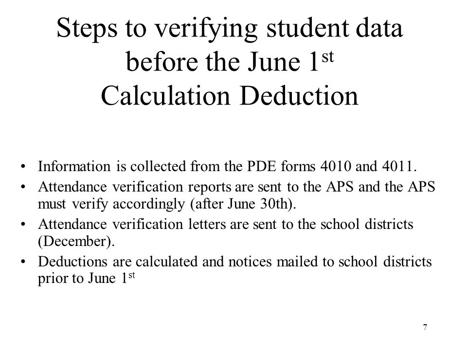 7 Steps to verifying student data before the June 1 st Calculation Deduction Information is collected from the PDE forms 4010 and 4011.