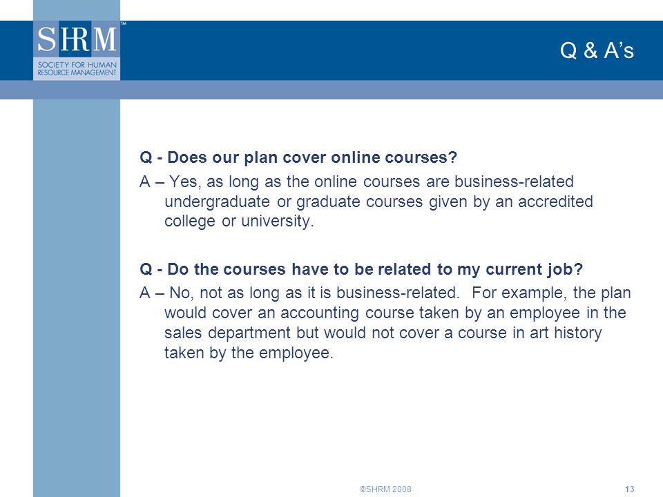 ©SHRM 200813 Q & A's Q - Does our plan cover online courses.