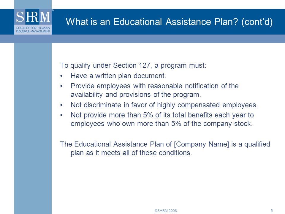 ©SHRM 20086 Our Educational Assistance Plan Policy Note to Presenter: The slides for this agenda item are based on a sample Educational Assistance Plan.