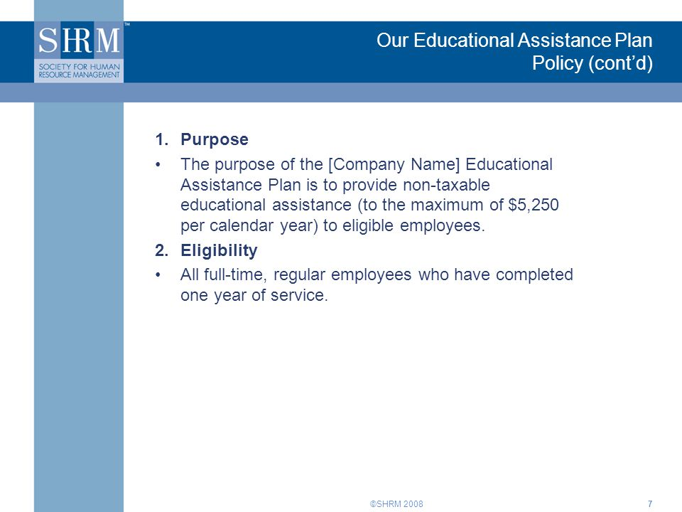 ©SHRM 20087 Our Educational Assistance Plan Policy (cont'd) 1.Purpose The purpose of the [Company Name] Educational Assistance Plan is to provide non-taxable educational assistance (to the maximum of $5,250 per calendar year) to eligible employees.