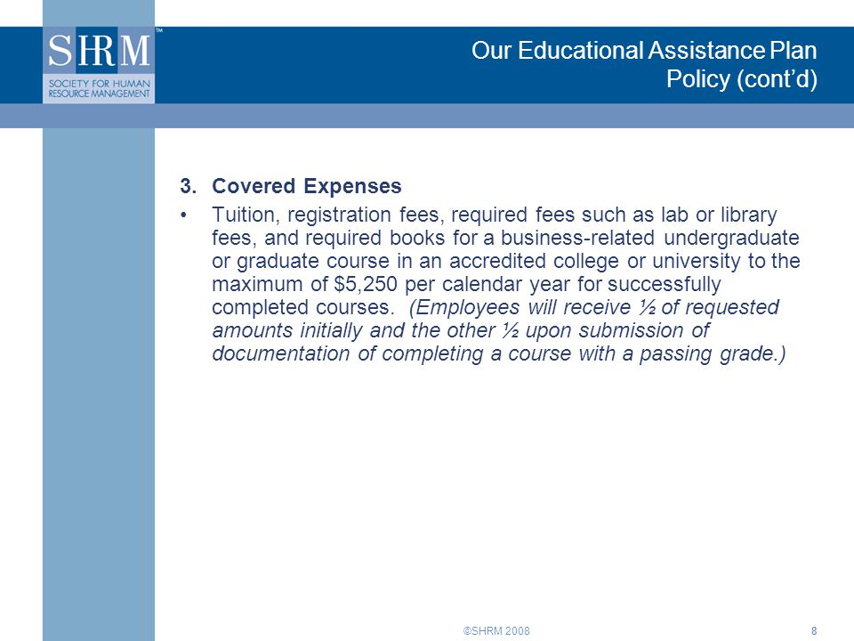 ©SHRM 20089 Our Educational Assistance Plan Policy (cont'd) 4.Service Obligation An employee who receives advance tuition payments or tuition reimbursement must sign a legally binding agreement that if he/she does not remain employed for at least one year following the completion of the course(s), he/she will be obligated to repay the assistance either through payroll deductions or other legal means.