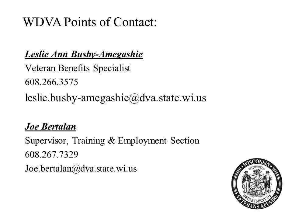 Leslie Ann Busby-Amegashie Veteran Benefits Specialist 608.266.3575 leslie.busby-amegashie@dva.state.wi.us Joe Bertalan Supervisor, Training & Employment Section 608.267.7329 Joe.bertalan@dva.state.wi.us WDVA Points of Contact: