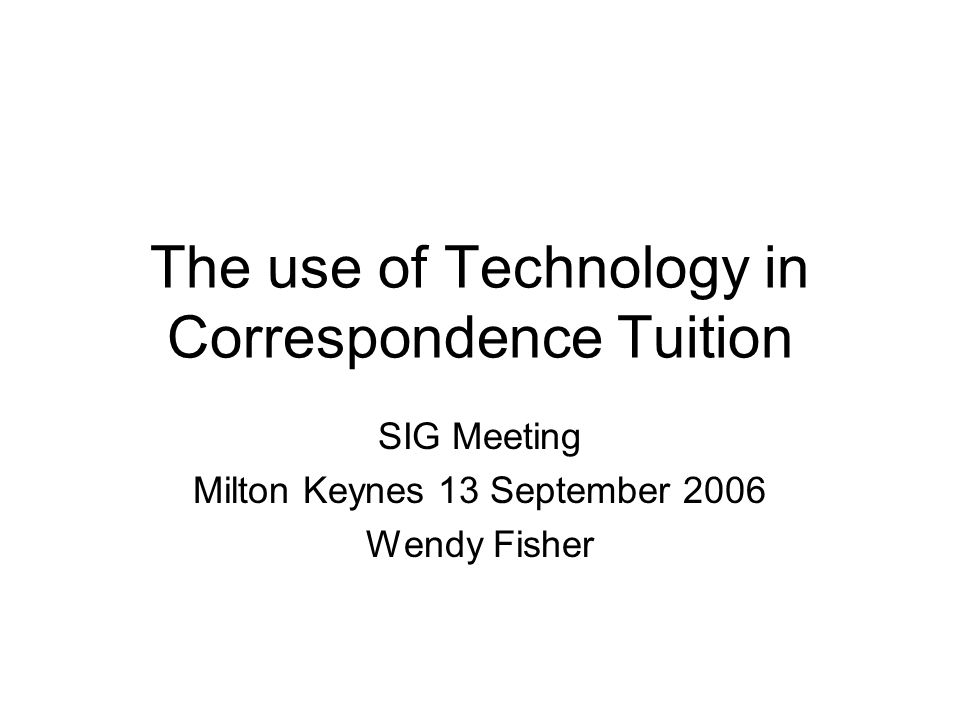 The use of Technology in Correspondence Tuition SIG Meeting Milton Keynes 13 September 2006 Wendy Fisher