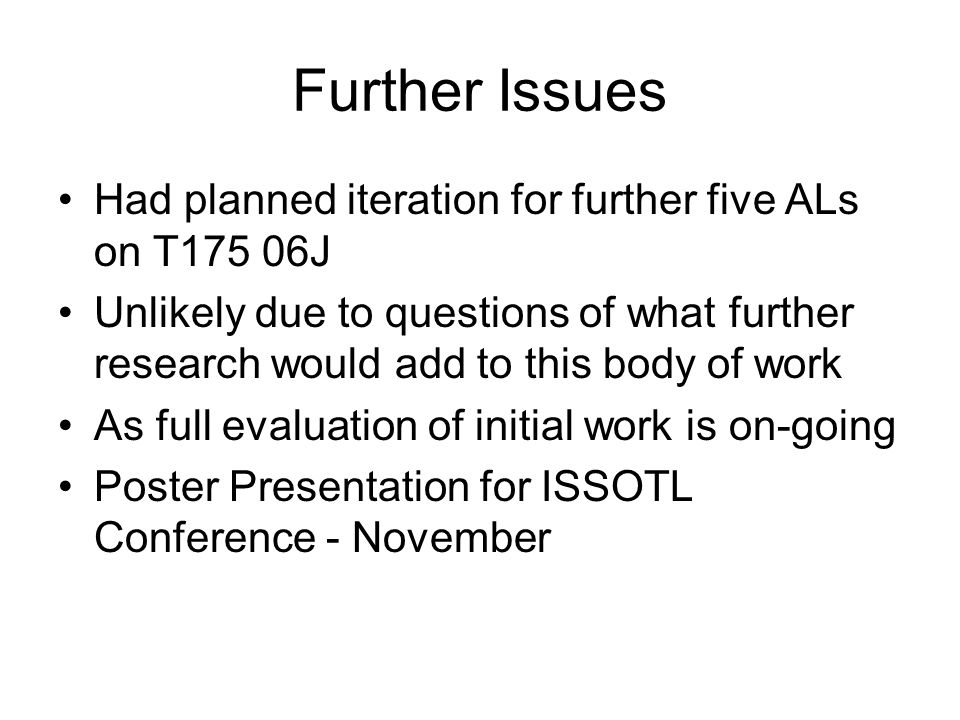 Further Issues Had planned iteration for further five ALs on T175 06J Unlikely due to questions of what further research would add to this body of work As full evaluation of initial work is on-going Poster Presentation for ISSOTL Conference - November
