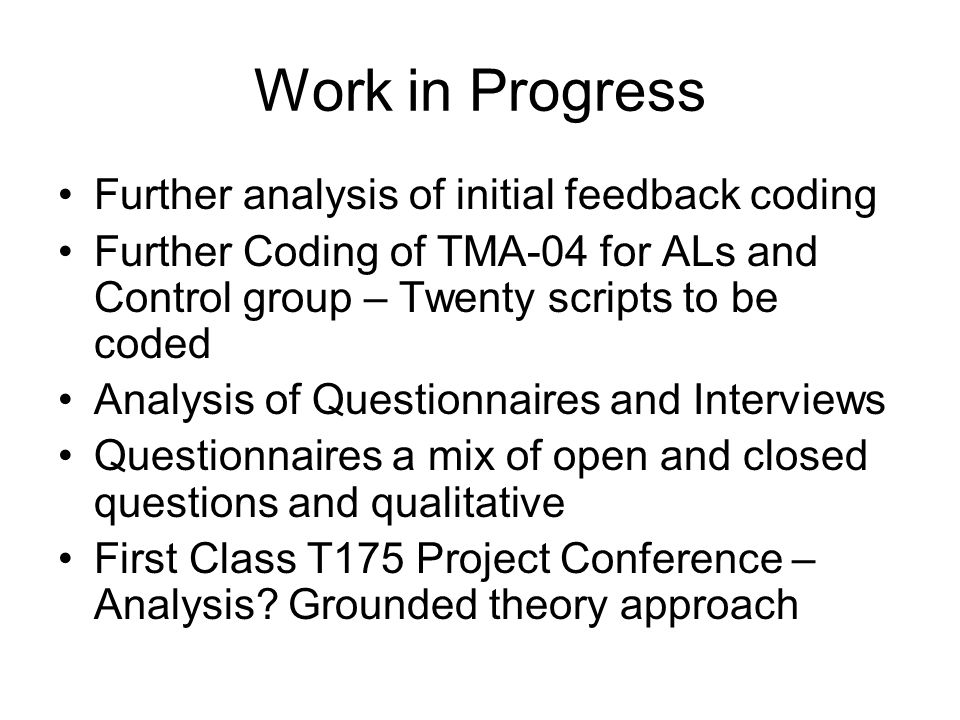 Work in Progress Further analysis of initial feedback coding Further Coding of TMA-04 for ALs and Control group – Twenty scripts to be coded Analysis of Questionnaires and Interviews Questionnaires a mix of open and closed questions and qualitative First Class T175 Project Conference – Analysis.