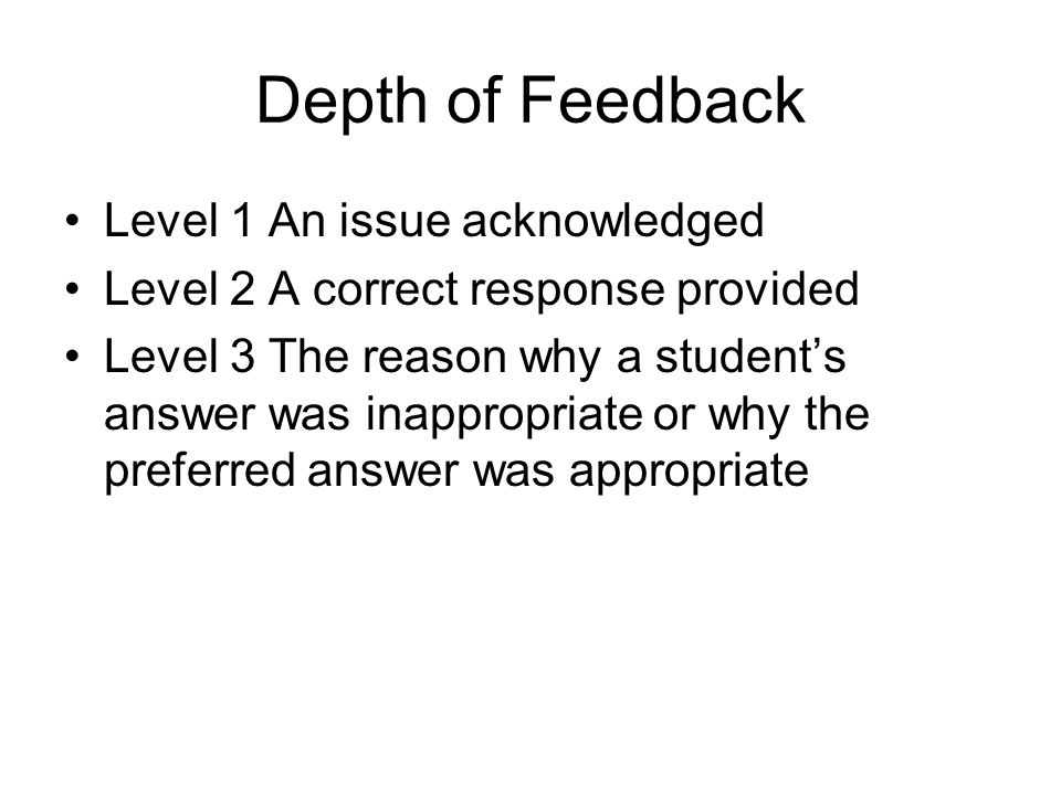 Depth of Feedback Level 1 An issue acknowledged Level 2 A correct response provided Level 3 The reason why a student's answer was inappropriate or why the preferred answer was appropriate