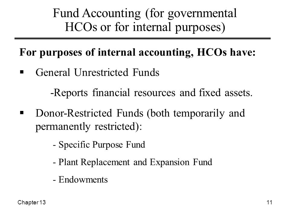 Chapter 1311 Fund Accounting (for governmental HCOs or for internal purposes) For purposes of internal accounting, HCOs have:  General Unrestricted Funds -Reports financial resources and fixed assets.