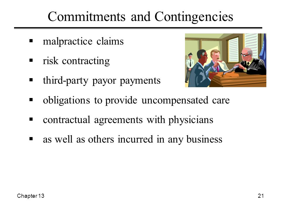 Chapter 1321  malpractice claims  risk contracting  third-party payor payments  obligations to provide uncompensated care  contractual agreements with physicians  as well as others incurred in any business Commitments and Contingencies