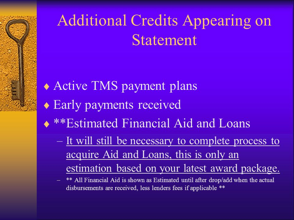 Additional Credits Appearing on Statement  Active TMS payment plans  Early payments received  **Estimated Financial Aid and Loans –It will still be