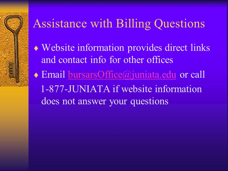 Assistance with Billing Questions  Website information provides direct links and contact info for other offices  Email bursarsOffice@juniata.edu or call@juniata.edu 1-877-JUNIATA if website information does not answer your questions