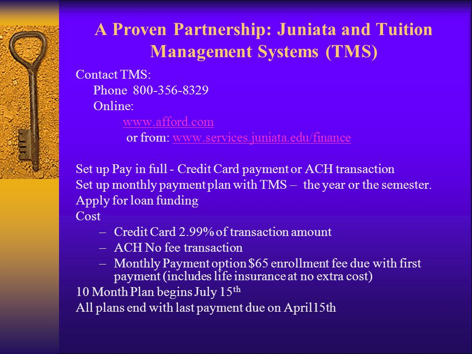 A Proven Partnership: Juniata and Tuition Management Systems (TMS) Contact TMS: Phone 800-356-8329 Online: www.afford.com or from: www.services.juniat