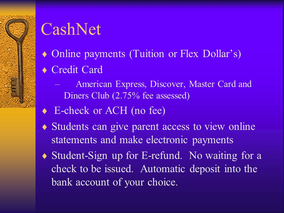 CashNet  Online payments (Tuition or Flex Dollar's)  Credit Card – American Express, Discover, Master Card and Diners Club (2.75% fee assessed)  E-check or ACH (no fee)  Students can give parent access to view online statements and make electronic payments  Student-Sign up for E-refund.