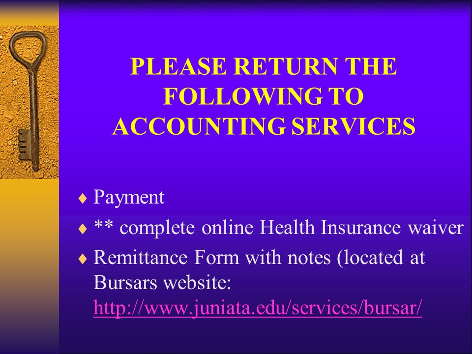 PLEASE RETURN THE FOLLOWING TO ACCOUNTING SERVICES  Payment  ** complete online Health Insurance waiver  Remittance Form with notes (located at Bursars website: http://www.juniata.edu/services/bursar/ http://www.juniata.edu/services/bursar/