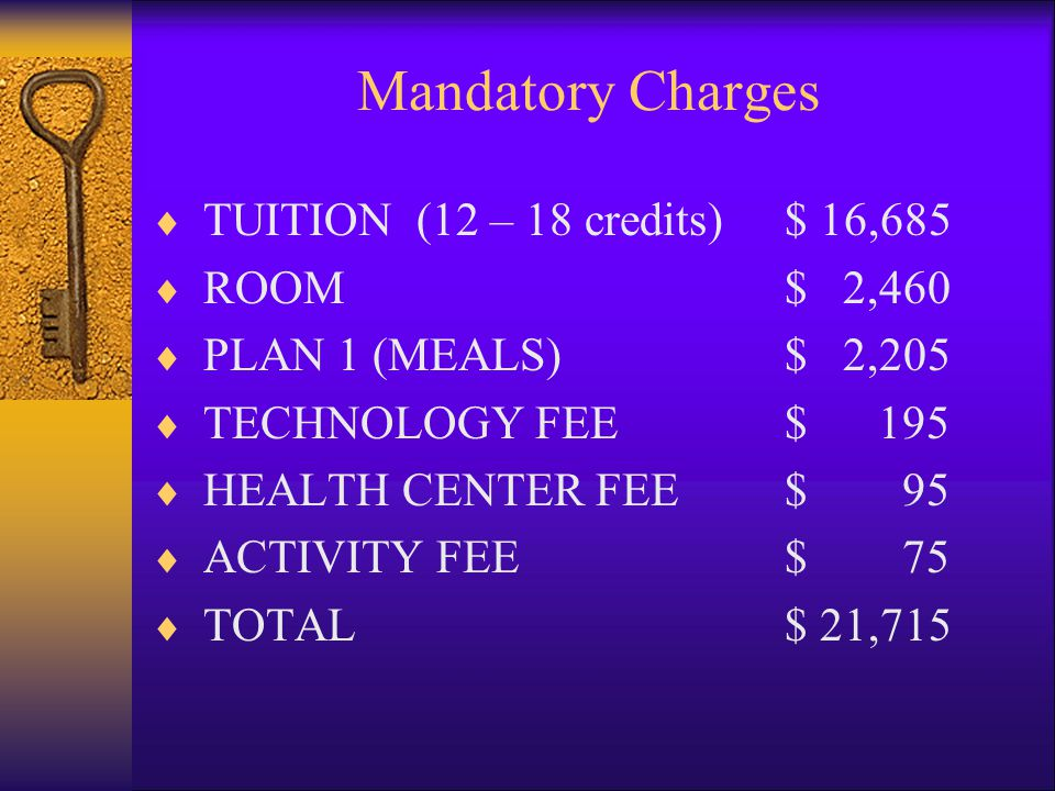 Mandatory Charges  TUITION (12 – 18 credits)$ 16,685  ROOM$ 2,460  PLAN 1 (MEALS)$ 2,205  TECHNOLOGY FEE$ 195  HEALTH CENTER FEE$ 95  ACTIVITY FEE$ 75  TOTAL $ 21,715