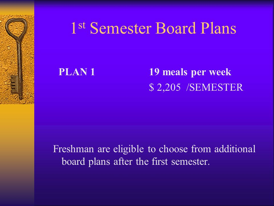 1 st Semester Board Plans PLAN 119 meals per week $ 2,205 /SEMESTER Freshman are eligible to choose from additional board plans after the first semest