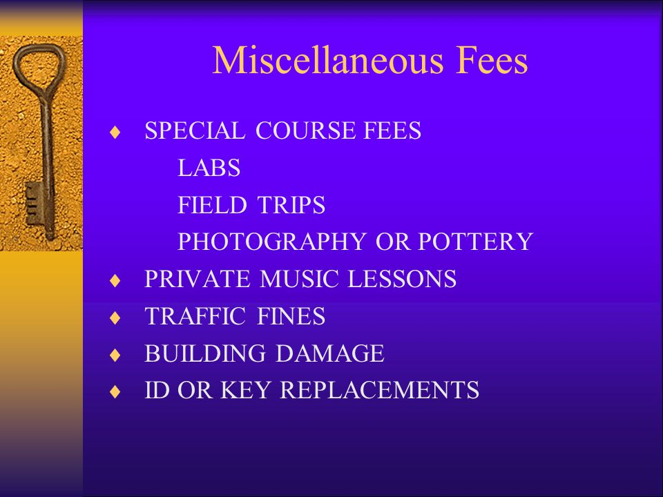 Miscellaneous Fees  SPECIAL COURSE FEES LABS FIELD TRIPS PHOTOGRAPHY OR POTTERY  PRIVATE MUSIC LESSONS  TRAFFIC FINES  BUILDING DAMAGE  ID OR KEY REPLACEMENTS