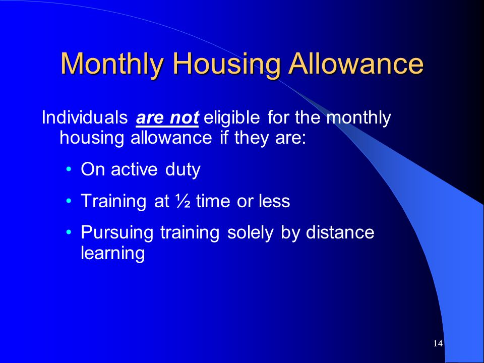 14 Monthly Housing Allowance Individuals are not eligible for the monthly housing allowance if they are: On active duty Training at ½ time or less Pursuing training solely by distance learning