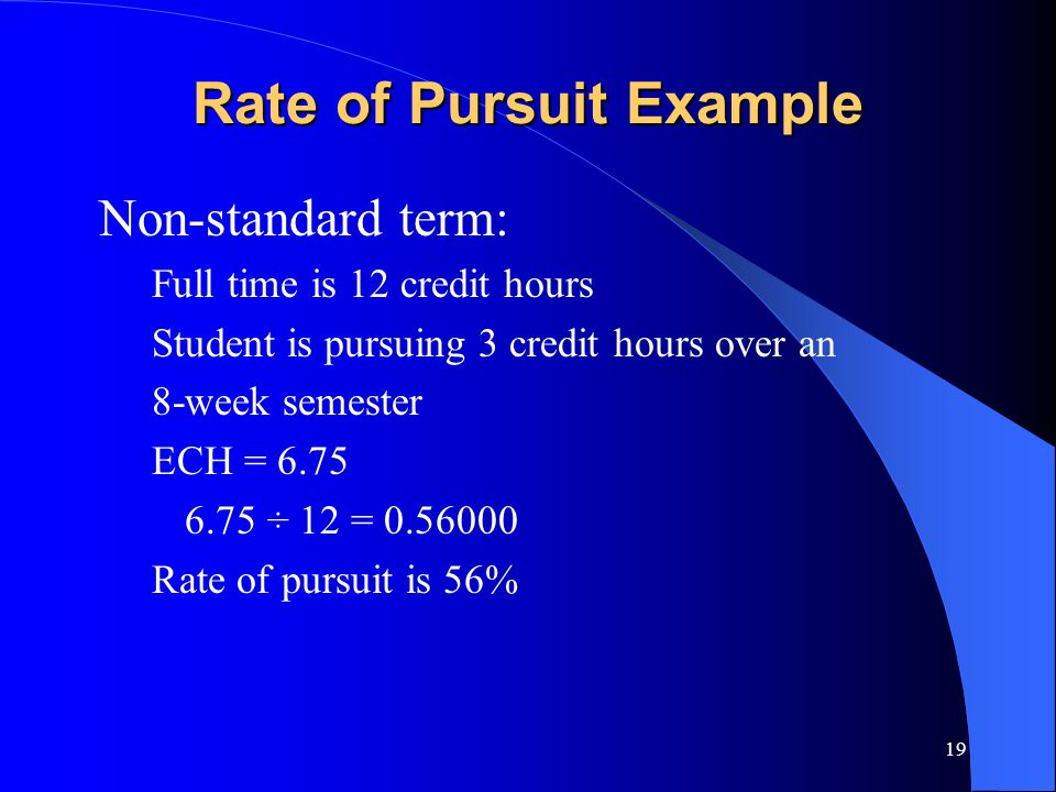 19 Rate of Pursuit Example Non-standard term: Full time is 12 credit hours Student is pursuing 3 credit hours over an 8-week semester ECH = 6.75 6.75 ÷ 12 = 0.56000 Rate of pursuit is 56%