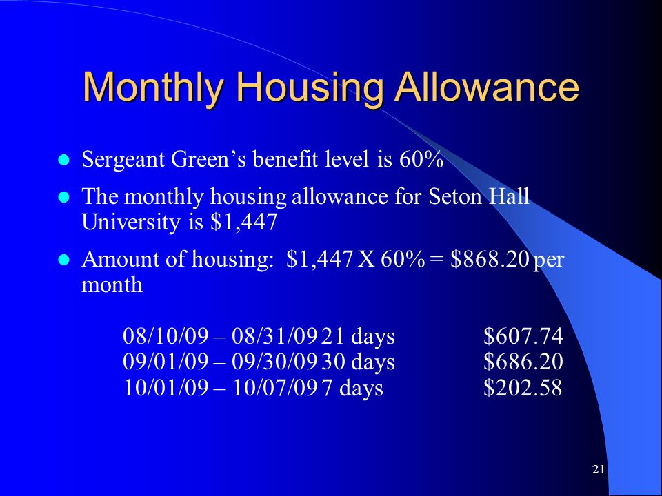 21 Monthly Housing Allowance Sergeant Green's benefit level is 60% The monthly housing allowance for Seton Hall University is $1,447 Amount of housing: $1,447 X 60% = $868.20 per month 08/10/09 – 08/31/0921 days $607.74 09/01/09 – 09/30/0930 days $686.20 10/01/09 – 10/07/097 days $202.58