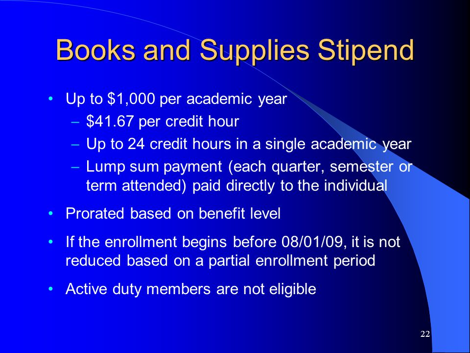 22 Books and Supplies Stipend Up to $1,000 per academic year – $41.67 per credit hour – Up to 24 credit hours in a single academic year – Lump sum payment (each quarter, semester or term attended) paid directly to the individual Prorated based on benefit level If the enrollment begins before 08/01/09, it is not reduced based on a partial enrollment period Active duty members are not eligible