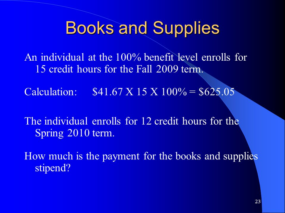 23 Books and Supplies An individual at the 100% benefit level enrolls for 15 credit hours for the Fall 2009 term.