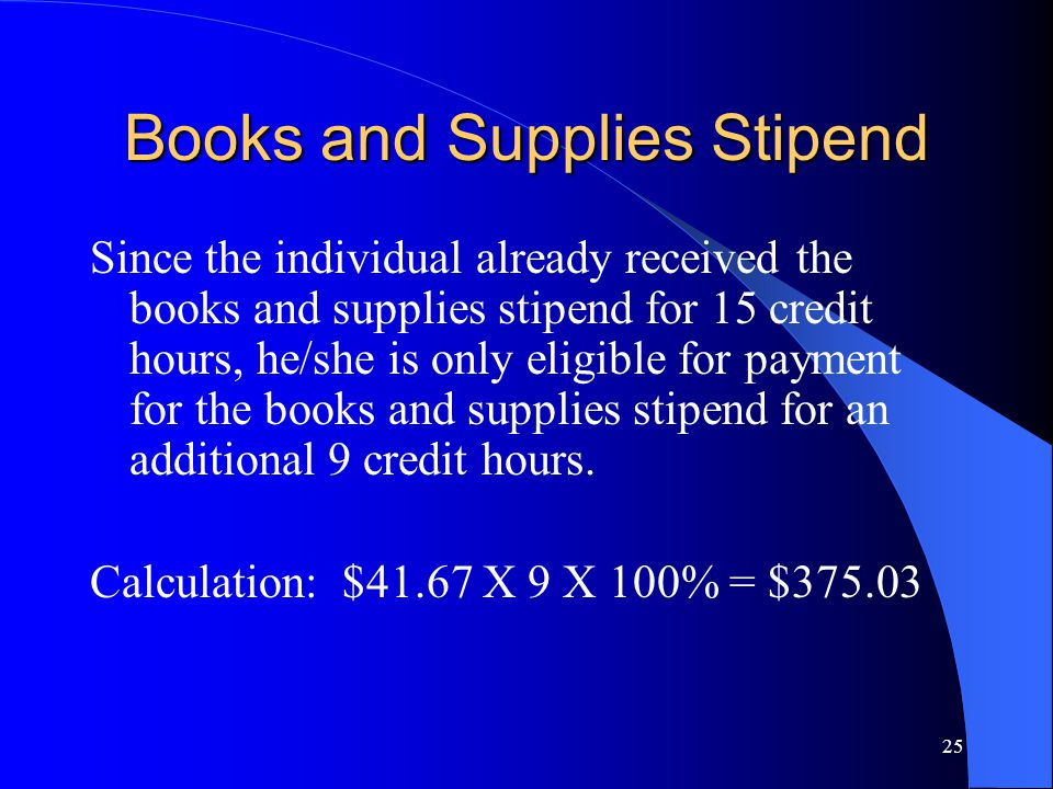 25 Books and Supplies Stipend Since the individual already received the books and supplies stipend for 15 credit hours, he/she is only eligible for payment for the books and supplies stipend for an additional 9 credit hours.