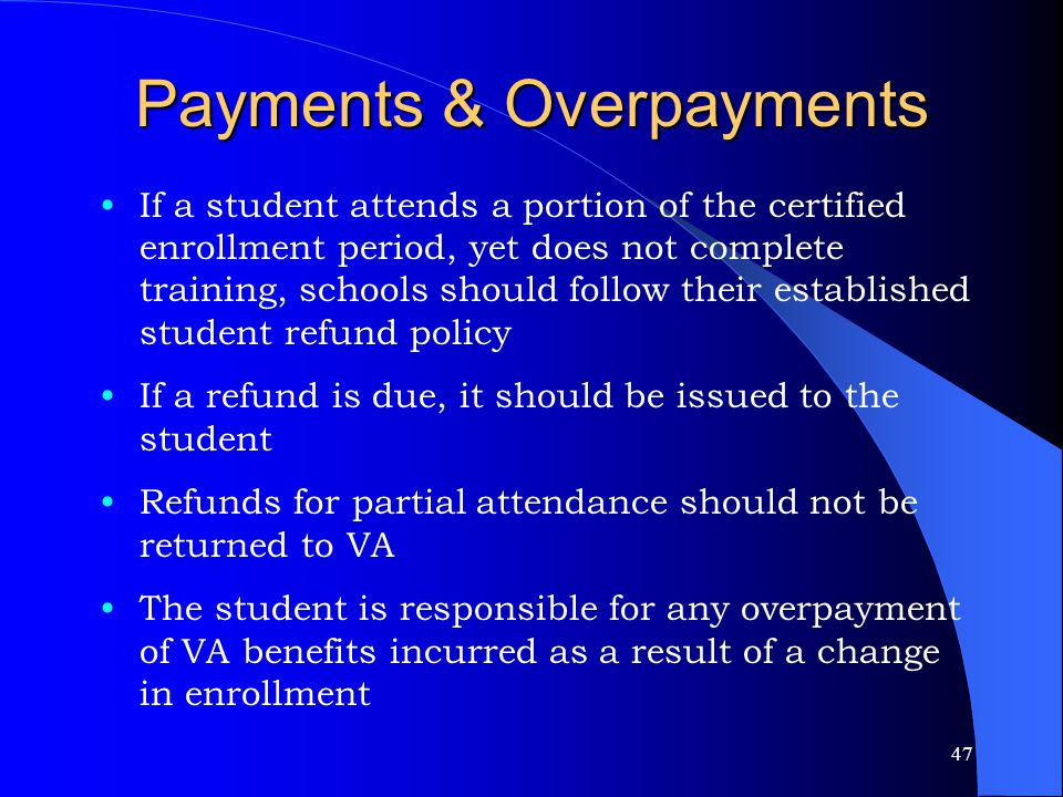 47 Payments & Overpayments If a student attends a portion of the certified enrollment period, yet does not complete training, schools should follow their established student refund policy If a refund is due, it should be issued to the student Refunds for partial attendance should not be returned to VA The student is responsible for any overpayment of VA benefits incurred as a result of a change in enrollment