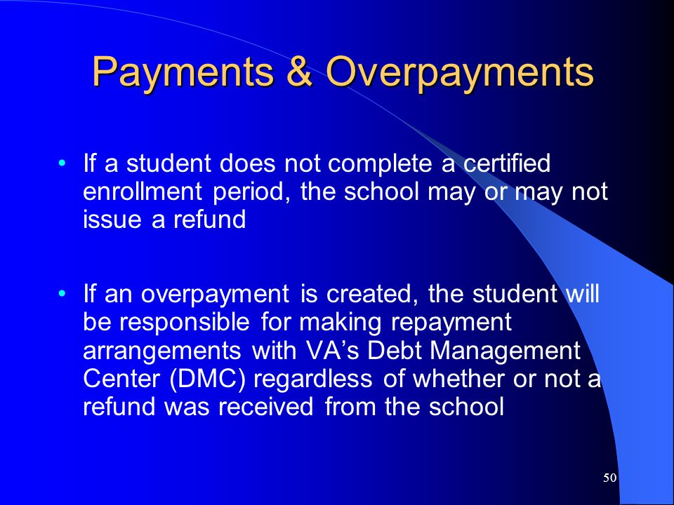 50 Payments & Overpayments If a student does not complete a certified enrollment period, the school may or may not issue a refund If an overpayment is created, the student will be responsible for making repayment arrangements with VA's Debt Management Center (DMC) regardless of whether or not a refund was received from the school