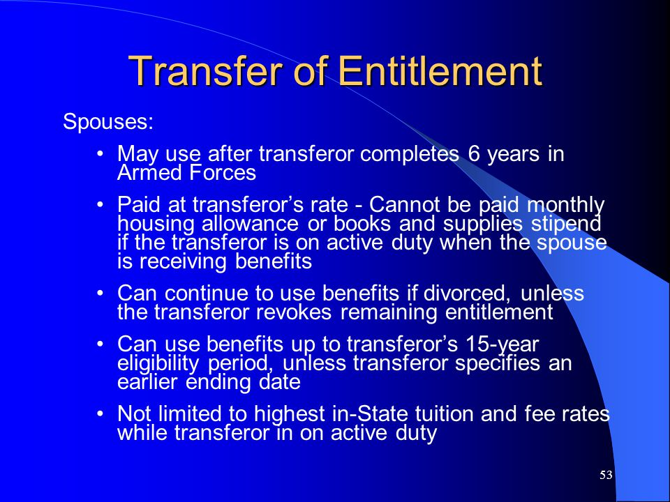 53 Transfer of Entitlement Spouses: May use after transferor completes 6 years in Armed Forces Paid at transferor's rate - Cannot be paid monthly housing allowance or books and supplies stipend if the transferor is on active duty when the spouse is receiving benefits Can continue to use benefits if divorced, unless the transferor revokes remaining entitlement Can use benefits up to transferor's 15-year eligibility period, unless transferor specifies an earlier ending date Not limited to highest in-State tuition and fee rates while transferor in on active duty