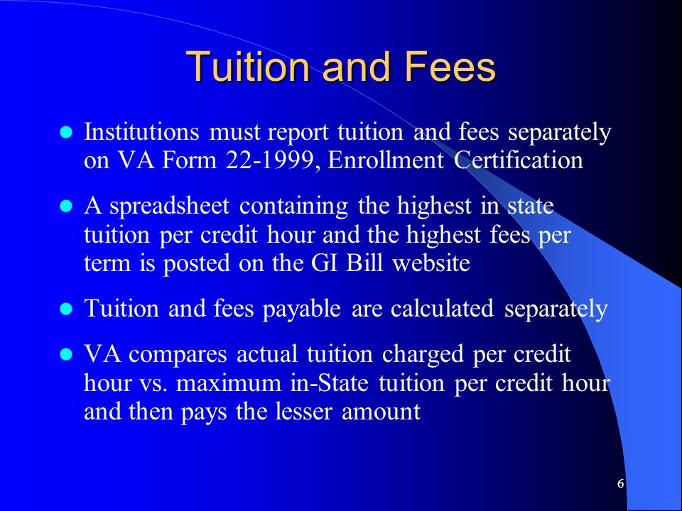 6 Tuition and Fees Institutions must report tuition and fees separately on VA Form 22-1999, Enrollment Certification A spreadsheet containing the highest in state tuition per credit hour and the highest fees per term is posted on the GI Bill website Tuition and fees payable are calculated separately VA compares actual tuition charged per credit hour vs.