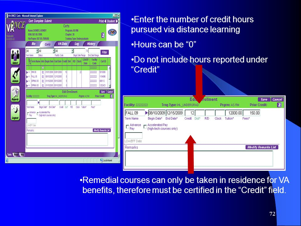 72 Enter the number of credit hours pursued via distance learning Hours can be 0 Do not include hours reported under Credit Remedial courses can only be taken in residence for VA benefits, therefore must be certified in the Credit field.