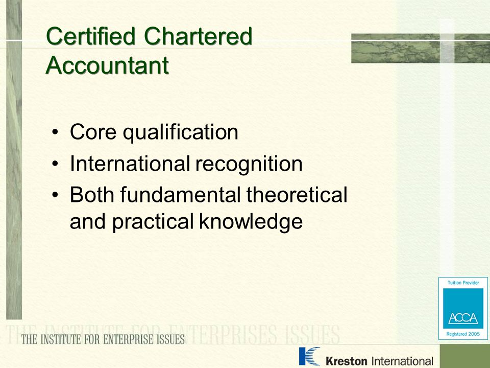 Core qualification International recognition Both fundamental theoretical and practical knowledge Certified Chartered Accountant