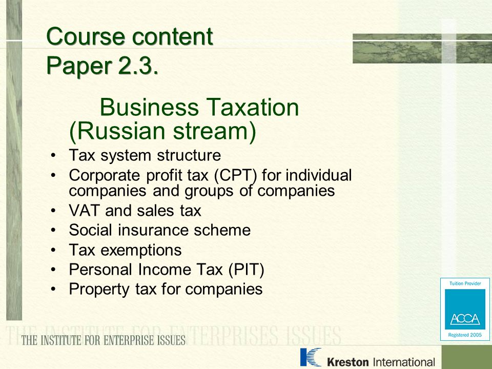 Business Taxation (Russian stream) Tax system structure Corporate profit tax (CPT) for individual companies and groups of companies VAT and sales tax Social insurance scheme Tax exemptions Personal Income Tax (PIT) Property tax for companies Course content Paper 2.3.
