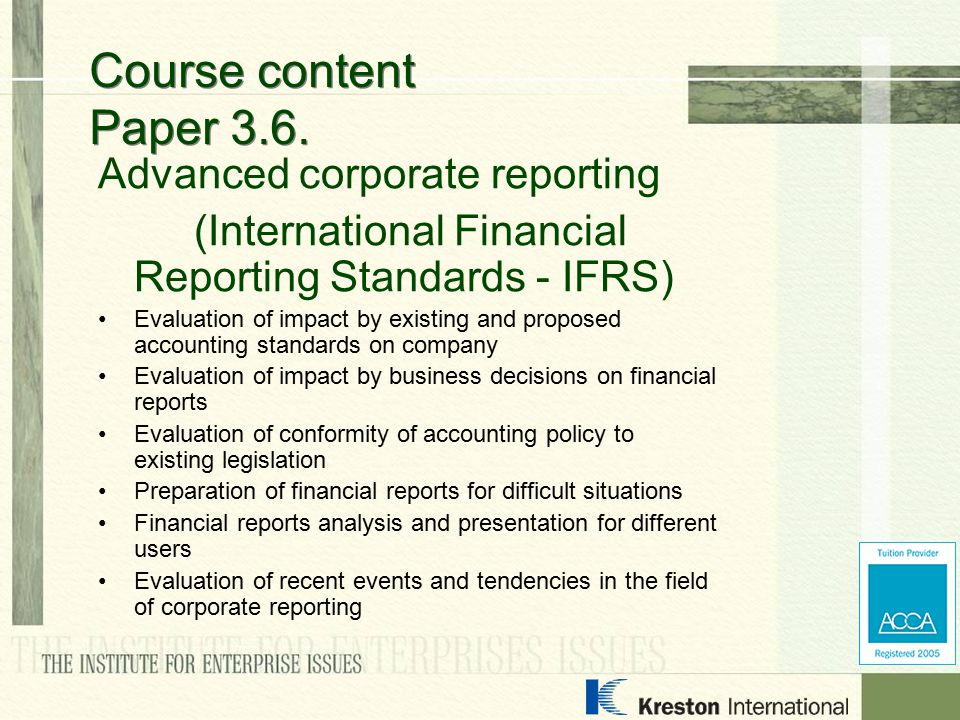 Advanced corporate reporting (International Financial Reporting Standards - IFRS) Evaluation of impact by existing and proposed accounting standards on company Evaluation of impact by business decisions on financial reports Evaluation of conformity of accounting policy to existing legislation Preparation of financial reports for difficult situations Financial reports analysis and presentation for different users Evaluation of recent events and tendencies in the field of corporate reporting Course content Paper 3.6.