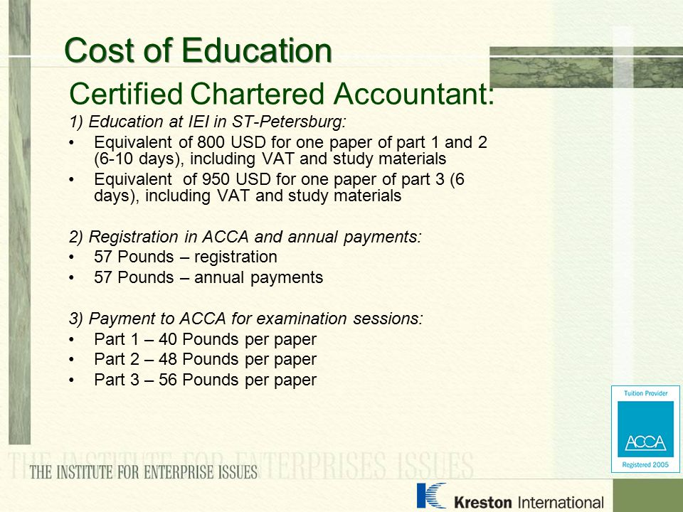Certified Chartered Accountant: 1) Education at IEI in ST-Petersburg: Equivalent of 800 USD for one paper of part 1 and 2 (6-10 days), including VAT a