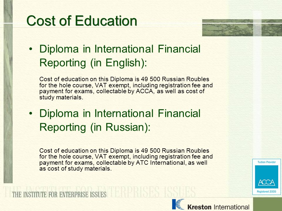Diploma in International Financial Reporting (in English): Cost of education on this Diploma is 49 500 Russian Roubles for the hole course, VAT exempt