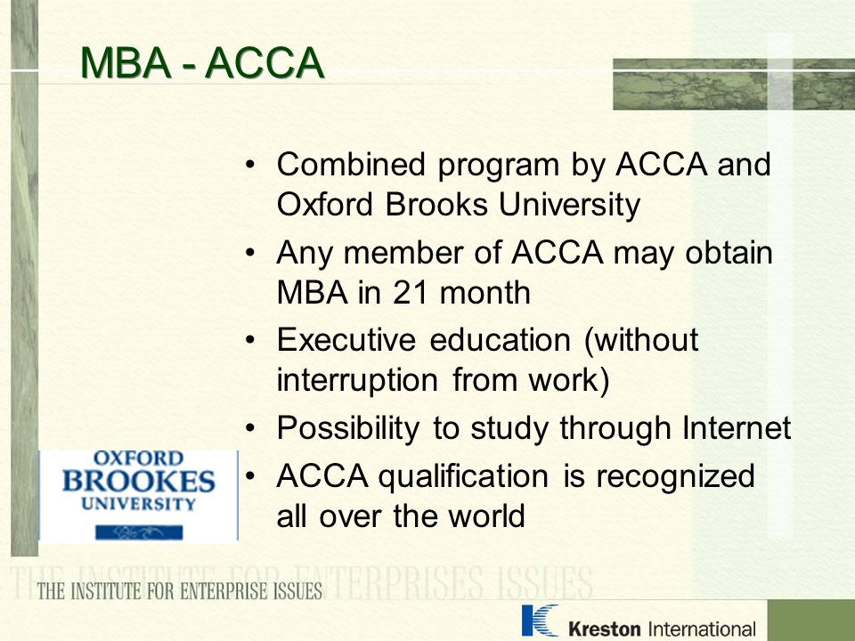 Combined program by АССА and Oxford Brooks University Any member of АССА may obtain МВА in 21 month Executive education (without interruption from wor