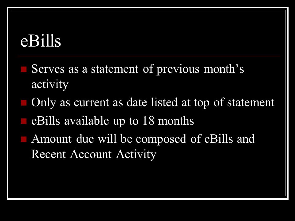eBills Serves as a statement of previous month's activity Only as current as date listed at top of statement eBills available up to 18 months Amount due will be composed of eBills and Recent Account Activity