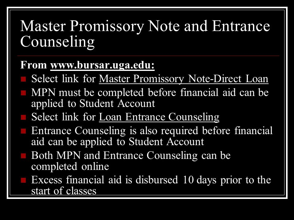 Master Promissory Note and Entrance Counseling From www.bursar.uga.edu: Select link for Master Promissory Note-Direct Loan MPN must be completed before financial aid can be applied to Student Account Select link for Loan Entrance Counseling Entrance Counseling is also required before financial aid can be applied to Student Account Both MPN and Entrance Counseling can be completed online Excess financial aid is disbursed 10 days prior to the start of classes
