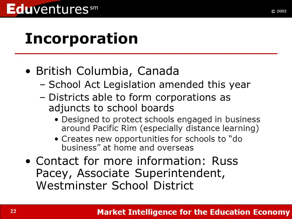 © 2002 Market Intelligence for the Education Economy 22 Incorporation British Columbia, Canada –School Act Legislation amended this year –Districts ab