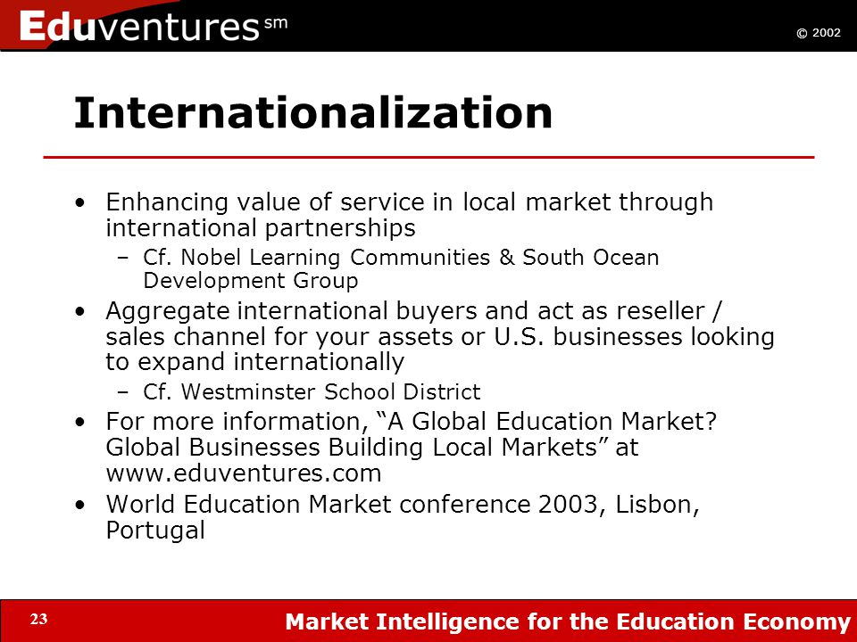© 2002 Market Intelligence for the Education Economy 23 Internationalization Enhancing value of service in local market through international partnerships –Cf.