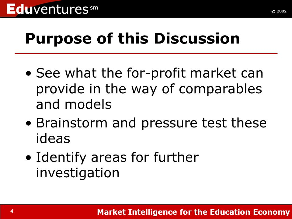 © 2002 Market Intelligence for the Education Economy 4 Purpose of this Discussion See what the for-profit market can provide in the way of comparables