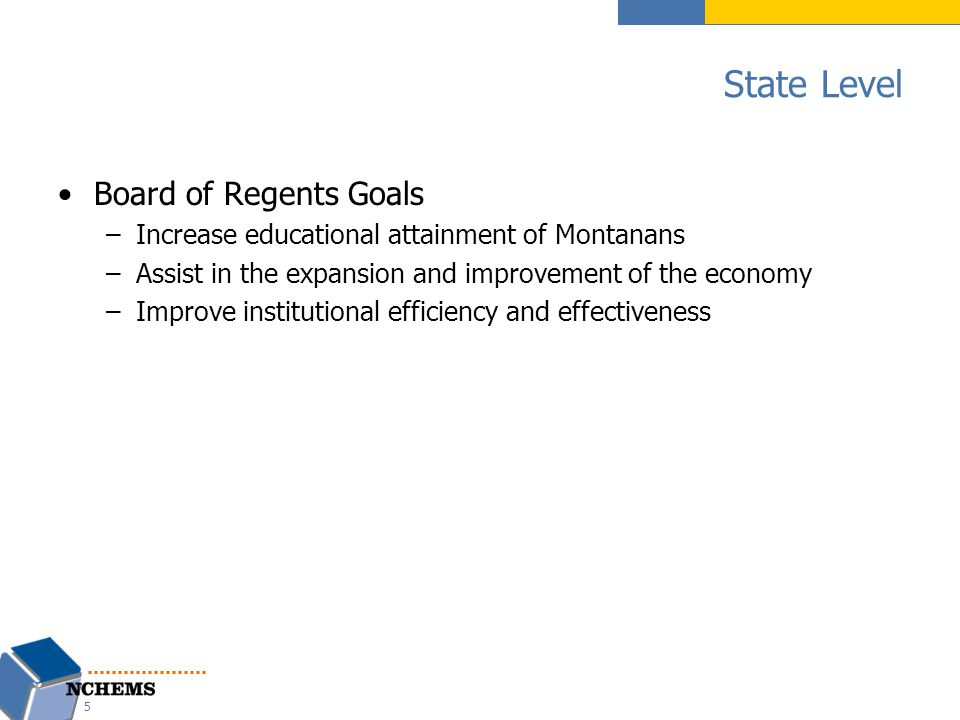 State Level Board of Regents Goals –Increase educational attainment of Montanans –Assist in the expansion and improvement of the economy –Improve institutional efficiency and effectiveness 5