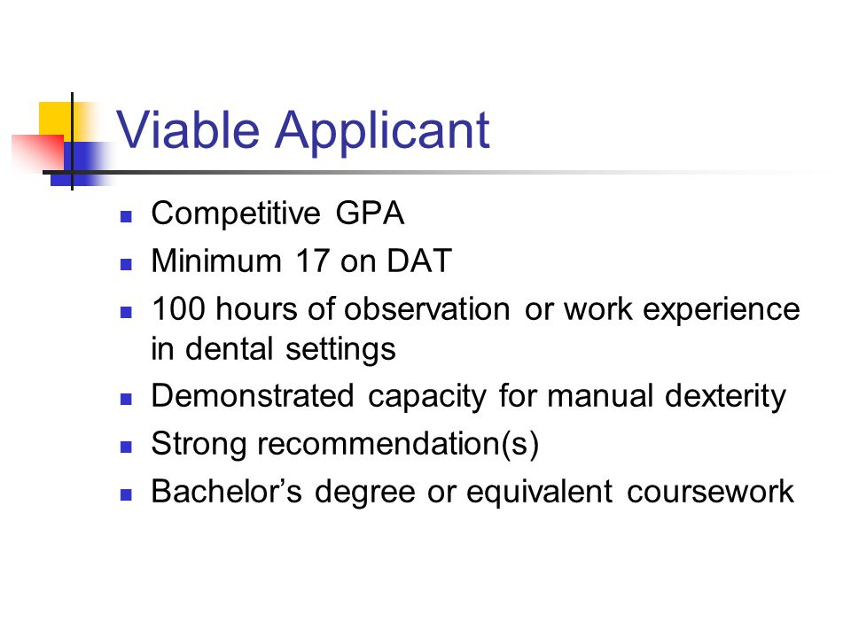 Viable Applicant Competitive GPA Minimum 17 on DAT 100 hours of observation or work experience in dental settings Demonstrated capacity for manual dexterity Strong recommendation(s) Bachelor's degree or equivalent coursework