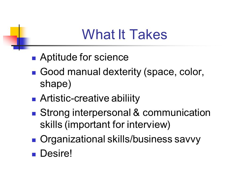 What It Takes Aptitude for science Good manual dexterity (space, color, shape) Artistic-creative abiliity Strong interpersonal & communication skills (important for interview) Organizational skills/business savvy Desire!