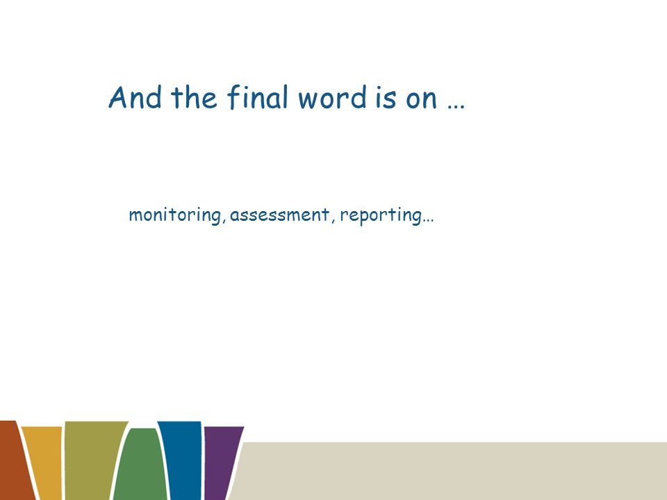 And the final word is on … monitoring, assessment, reporting…