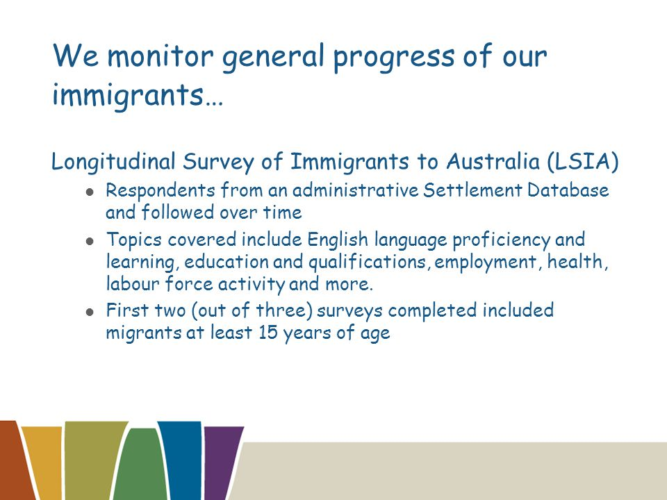 We monitor general progress of our immigrants… Longitudinal Survey of Immigrants to Australia (LSIA) Respondents from an administrative Settlement Database and followed over time Topics covered include English language proficiency and learning, education and qualifications, employment, health, labour force activity and more.